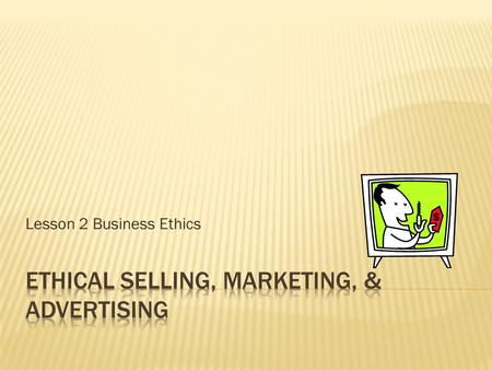Lesson 2 Business Ethics.  Identify and explain common ethical problems in advertising.  Identify and explain key ethical problems and principles of.