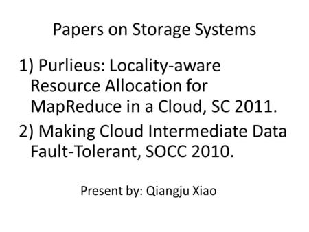 Papers on Storage Systems 1) Purlieus: Locality-aware Resource Allocation for MapReduce in a Cloud, SC 2011. 2) Making Cloud Intermediate Data Fault-Tolerant,