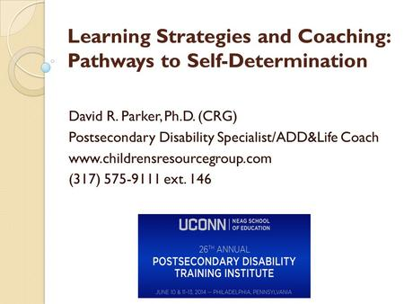 Learning Strategies and Coaching: Pathways to Self-Determination David R. Parker, Ph.D. (CRG) Postsecondary Disability Specialist/ADD&Life Coach www.childrensresourcegroup.com.