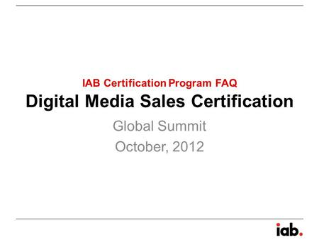 Digital Media Sales Certification Global Summit October, 2012 IAB Certification Program FAQ.