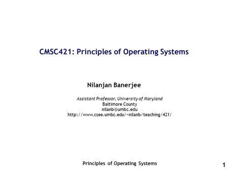 1 CMSC421: Principles of Operating Systems Nilanjan Banerjee Principles of Operating Systems Assistant Professor, University of Maryland Baltimore County.