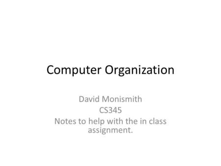 Computer Organization David Monismith CS345 Notes to help with the in class assignment.