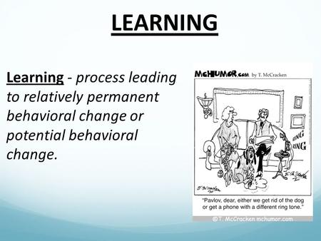 LEARNING Learning - process leading to relatively permanent behavioral change or potential behavioral change.