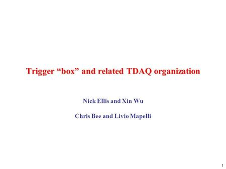 "1 Trigger ""box"" and related TDAQ organization Nick Ellis and Xin Wu Chris Bee and Livio Mapelli."