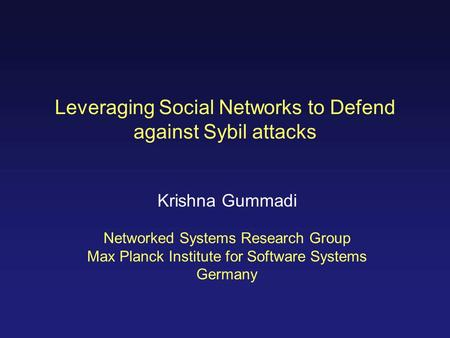 Leveraging Social Networks to Defend against Sybil attacks Krishna Gummadi Networked Systems Research Group Max Planck Institute for Software Systems Germany.