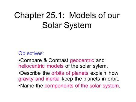Chapter 25.1: Models of our Solar System Objectives: Compare & Contrast geocentric and heliocentric models of the solar sytem. Describe the orbits of planets.