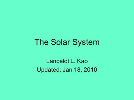 The Solar System Lancelot L. Kao Updated: Jan 18, 2010.