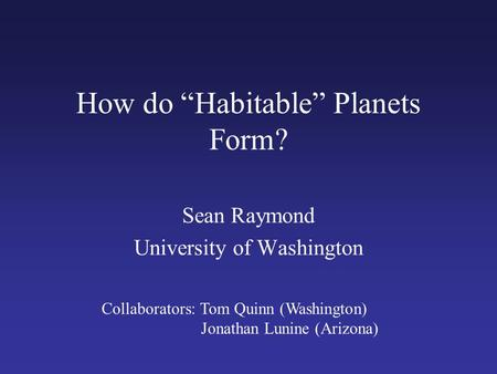 "How do ""Habitable"" Planets Form? Sean Raymond University of Washington Collaborators: Tom Quinn (Washington) Jonathan Lunine (Arizona)"