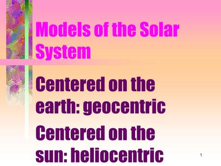 1 Models of the Solar System Centered on the earth: geocentric Centered on the sun: heliocentric.