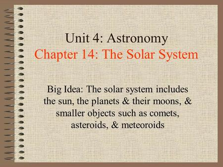 Unit 4: Astronomy Chapter 14: The Solar System Big Idea: The solar system includes the sun, the planets & their moons, & smaller objects such as comets,