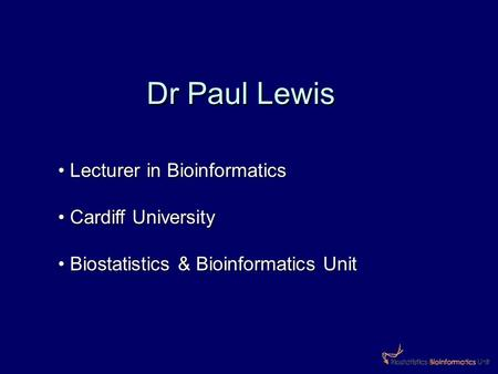 Dr Paul Lewis Lecturer in Bioinformatics Lecturer in Bioinformatics Cardiff University Cardiff University Biostatistics & Bioinformatics Unit Biostatistics.
