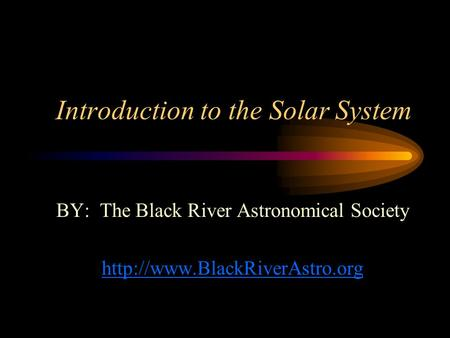 Introduction to the Solar System BY: The Black River Astronomical Society