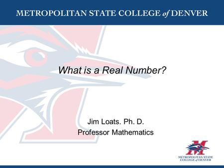 What is a Real Number? Jim Loats. Ph. D. Professor Mathematics.