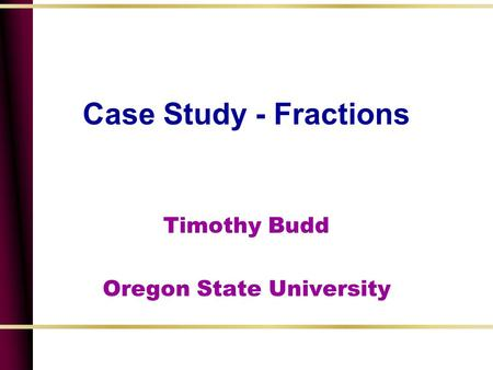 Case Study - Fractions Timothy Budd Oregon State University.