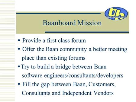 Baanboard Mission  Provide a first class forum  Offer the Baan community a better meeting place than existing forums  Try to build a bridge between.