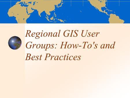 Regional GIS User Groups: How-To's and Best Practices.