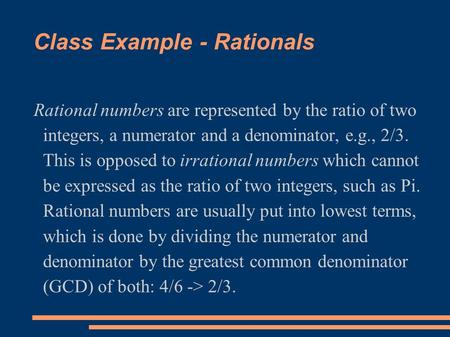 Class Example - Rationals Rational numbers are represented by the ratio of two integers, a numerator and a denominator, e.g., 2/3. This is opposed to irrational.