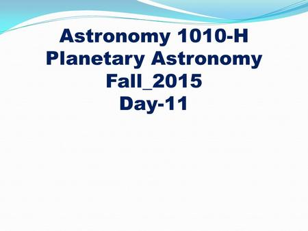 Astronomy 1010-H Planetary Astronomy Fall_2015 Day-11.