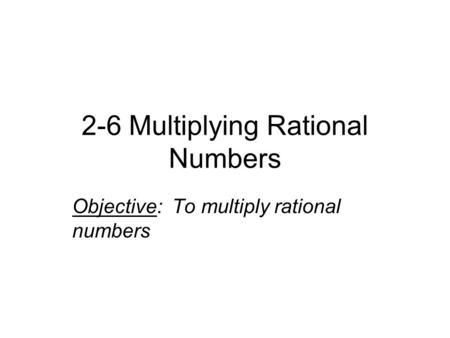 2-6 Multiplying Rational Numbers Objective: To multiply rational numbers.
