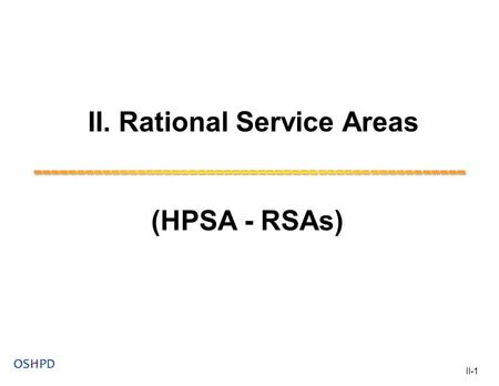 II. Rational Service Areas (HPSA - RSAs) II-1. HPSA - Rational Service Areas (HPSA - RSAs) Objective: Participants will understand: 1) The characteristics.