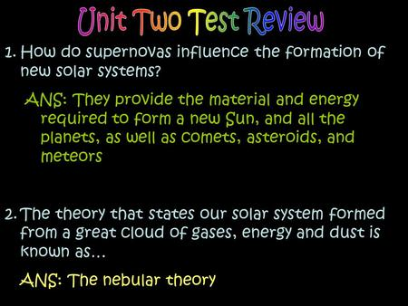 1.How do supernovas influence the formation of new solar systems? ANS: They provide the material and energy required to form a new Sun, and all the planets,