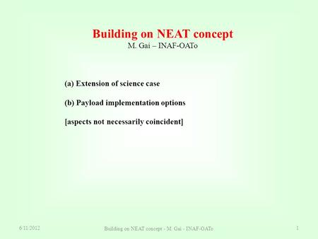 6/11/2012 Building on NEAT concept - M. Gai - INAF-OATo 1 Building on NEAT concept M. Gai – INAF-OATo (a) Extension of science case (b) Payload implementation.