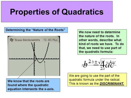 "Properties of Quadratics Determining the ""Nature of the Roots"" We know that the roots are found where the quadratic equation intersects the x-axis. We."
