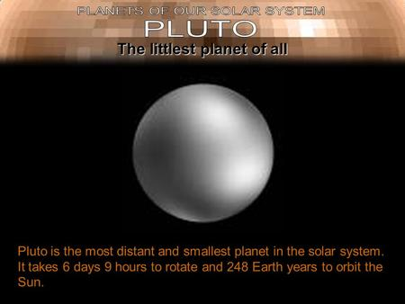 Pluto is the most distant and smallest planet in the solar system. It takes 6 days 9 hours to rotate and 248 Earth years to orbit the Sun. The littlest.