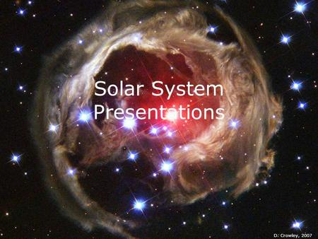 Solar System Presentations D. Crowley, 2007. Solar System Presentations  To recap all the planets, and identify some of their key characteristics.