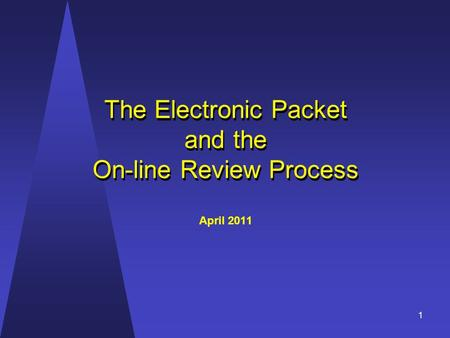 The Electronic Packet and the On-line Review Process The Electronic Packet and the On-line Review Process April 2011 1.