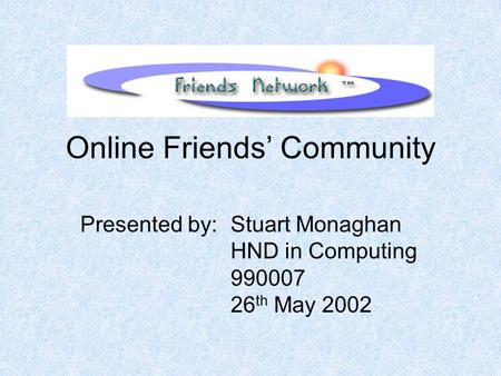 Online Friends' Community Presented by: Stuart Monaghan HND in Computing 990007 26 th May 2002.