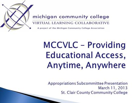 MCCVLC – Providing Educational Access, Anytime, Anywhere Appropriations Subcommittee Presentation March 11, 2013 St. Clair County Community College.