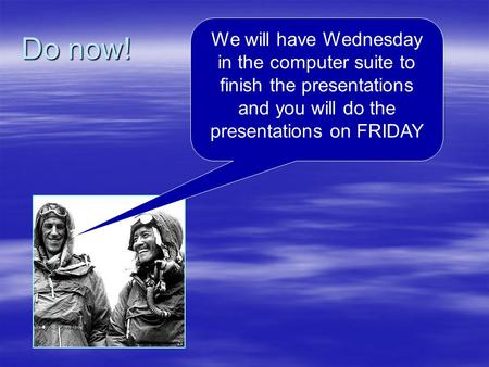 Do now! We will have Wednesday in the computer suite to finish the presentations and you will do the presentations on FRIDAY.