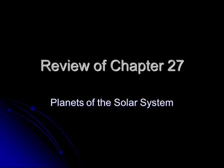 Review of Chapter 27 Planets of the Solar System.
