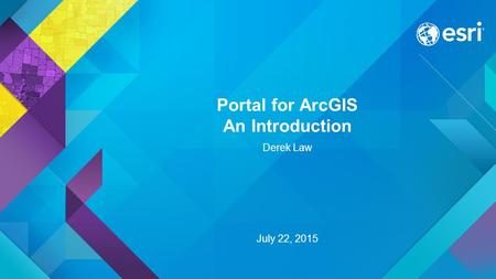 Portal for ArcGIS An Introduction Derek Law July 22, 2015.