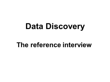 Data Discovery The reference interview. Always begin by clarifying the distinction between statistics and data with your patron. Never assume that the.