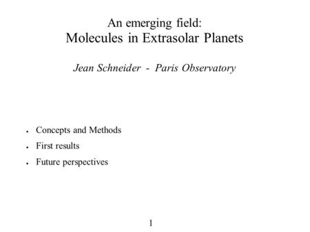 1 An emerging field: Molecules in Extrasolar Planets Jean Schneider - Paris Observatory ● Concepts and Methods ● First results ● Future perspectives.