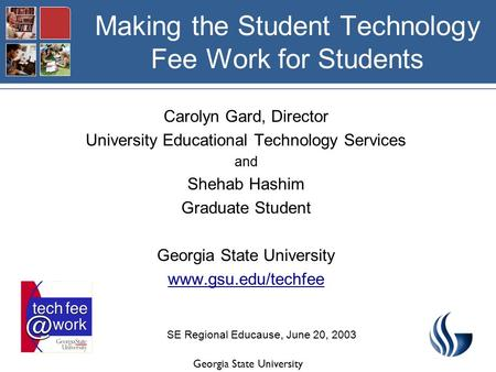 Georgia State University Making the Student Technology Fee Work for Students Carolyn Gard, Director University Educational Technology Services and Shehab.