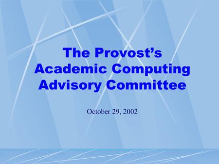 The Provost's Academic Computing Advisory Committee October 29, 2002.