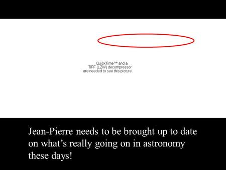 Jean-Pierre needs to be brought up to date on what's really going on in astronomy these days!
