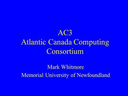 AC3 Atlantic Canada Computing Consortium Mark Whitmore Memorial University of Newfoundland.