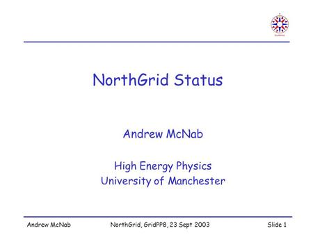 Andrew McNabNorthGrid, GridPP8, 23 Sept 2003Slide 1 NorthGrid Status Andrew McNab High Energy Physics University of Manchester.
