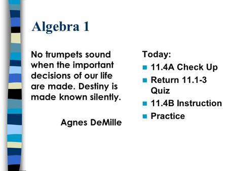 Algebra 1 Today: 11.4A Check Up Return 11.1-3 Quiz 11.4B Instruction Practice No trumpets sound when the important decisions of our life are made. Destiny.