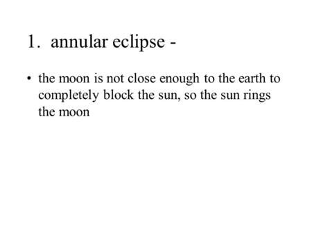 1. annular eclipse - the moon is not close enough to the earth to completely block the sun, so the sun rings the moon.