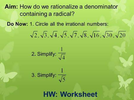 Aim: How do we rationalize a denominator containing a radical? Do Now: 1. Circle all the irrational numbers: 2. Simplify: 3. Simplify: HW: Worksheet.