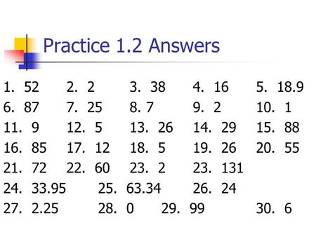 Practice 1.2 Answers 1. 522. 23. 384. 16 5. 18.9 6. 877. 258. 79. 210. 1 11. 912. 513. 2614. 2915. 88 16. 8517. 1218. 519. 2620. 55 21. 7222. 6023. 223.