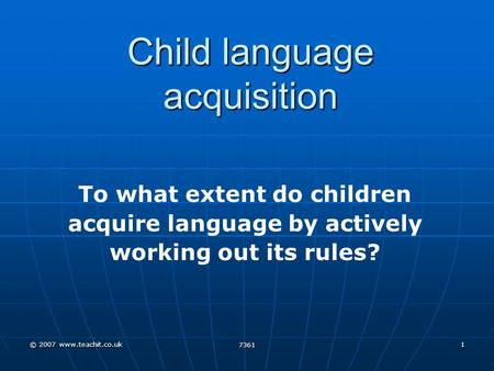 © 2007 www.teachit.co.uk 7361 1 Child language acquisition To what extent do children acquire language by actively working out its rules?