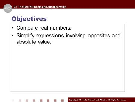 Copyright © by Holt, Rinehart and Winston. All Rights Reserved. Objectives Compare real numbers. Simplify expressions involving opposites and absolute.