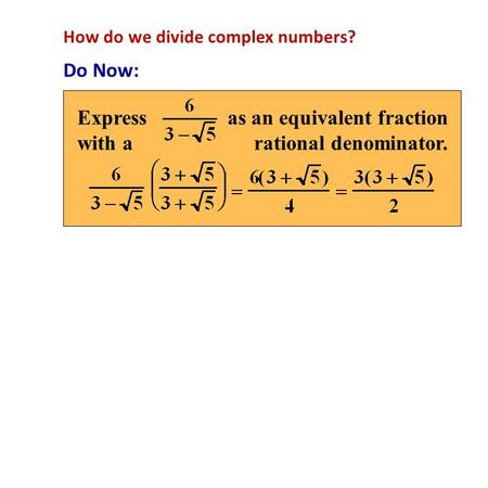 How do we divide complex numbers? Do Now: Express as an equivalent fraction with a rational denominator.