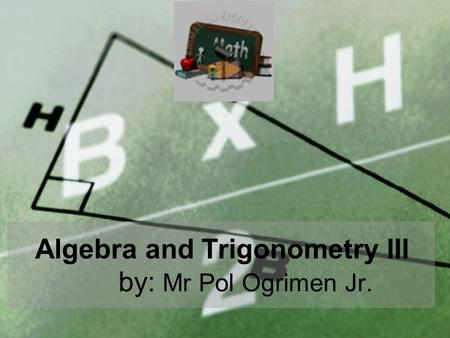 Algebra and Trigonometry III by: Mr Pol Ogrimen Jr.